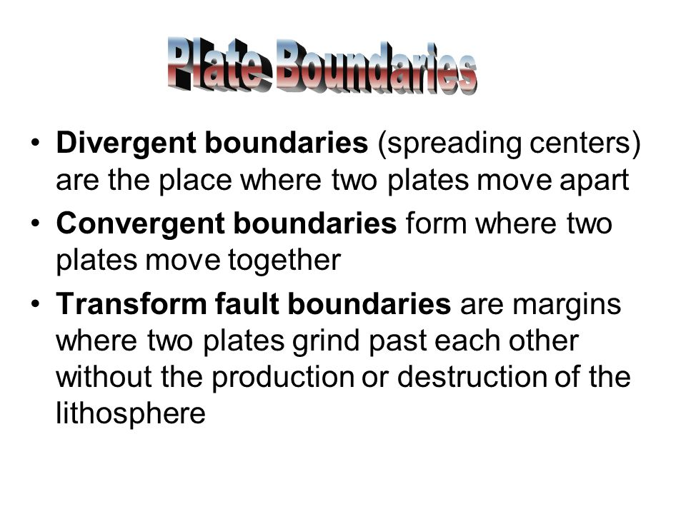 Plate Boundaries Divergent boundaries (spreading centers) are the place where two plates move apart.