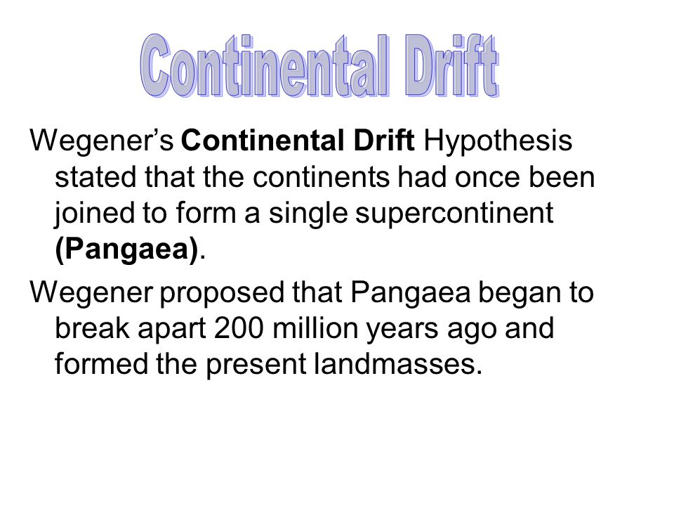 Continental Drift Wegener's Continental Drift Hypothesis stated that the continents had once been joined to form a single supercontinent (Pangaea).