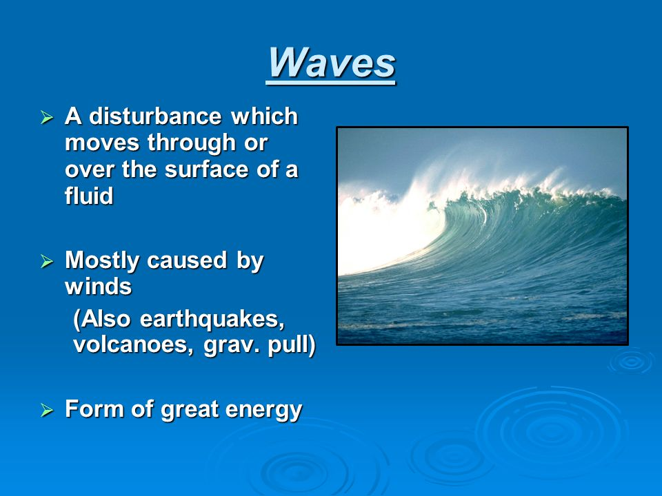 Waves A disturbance which moves through or over the surface of a fluid
