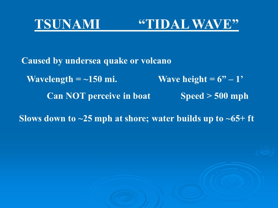 TSUNAMI TIDAL WAVE Caused by undersea quake or volcano