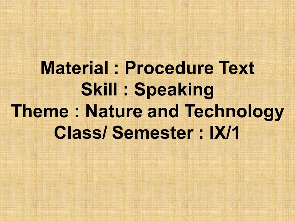 Material : Procedure Text Skill : Speaking Theme : Nature and Technology Class/ Semester : IX/1