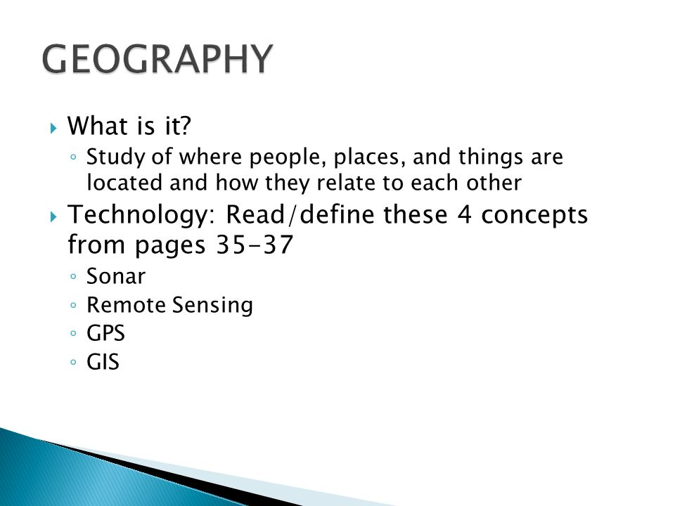 GEOGRAPHY What is it Study of where people, places, and things are located and how they relate to each other.