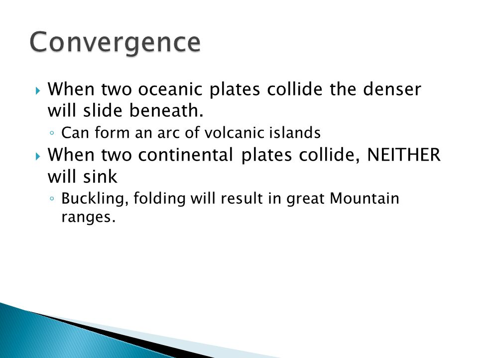 Convergence When two oceanic plates collide the denser will slide beneath. Can form an arc of volcanic islands.