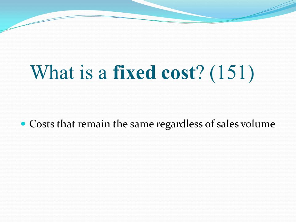 What is a fixed cost (151) Costs that remain the same regardless of sales volume