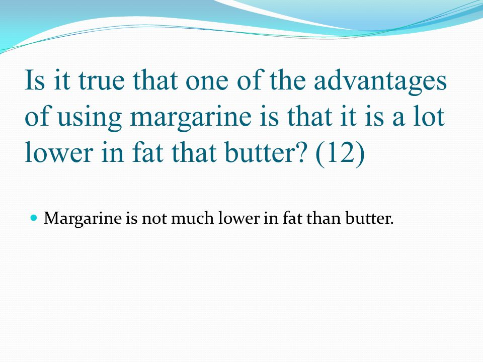 Is it true that one of the advantages of using margarine is that it is a lot lower in fat that butter (12)