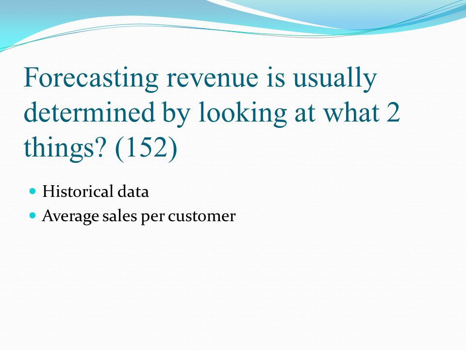 Forecasting revenue is usually determined by looking at what 2 things