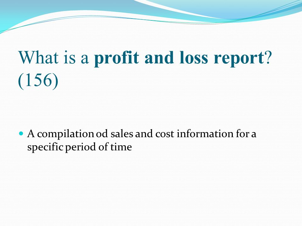 What is a profit and loss report (156)