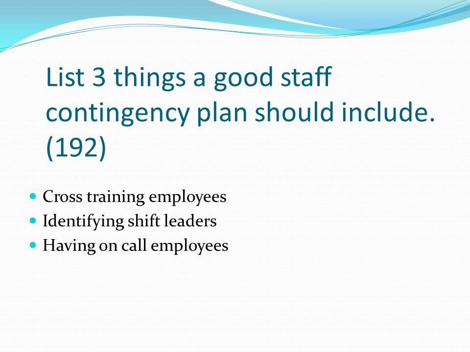 List 3 things a good staff contingency plan should include. (192)