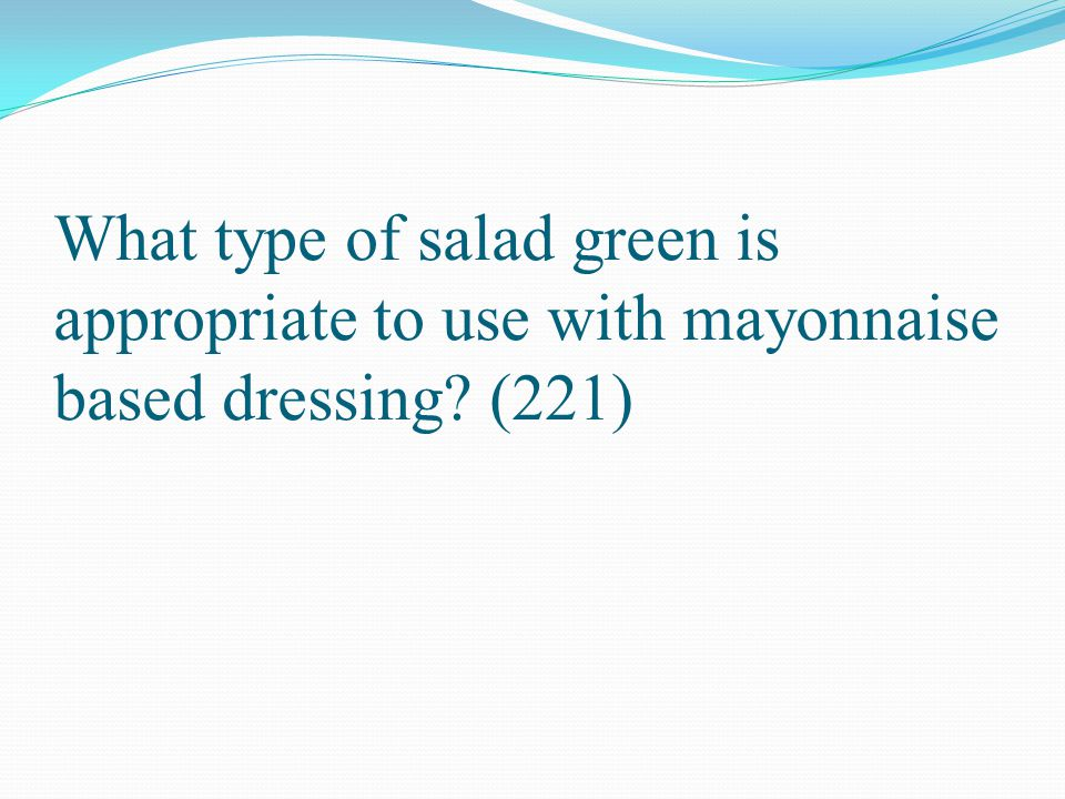 What type of salad green is appropriate to use with mayonnaise based dressing (221)