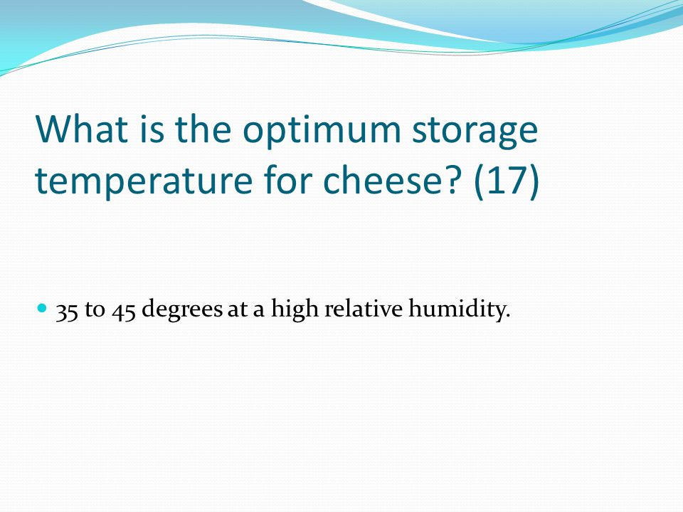 What is the optimum storage temperature for cheese (17)