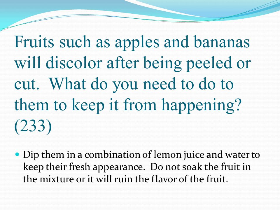 Fruits such as apples and bananas will discolor after being peeled or cut. What do you need to do to them to keep it from happening (233)