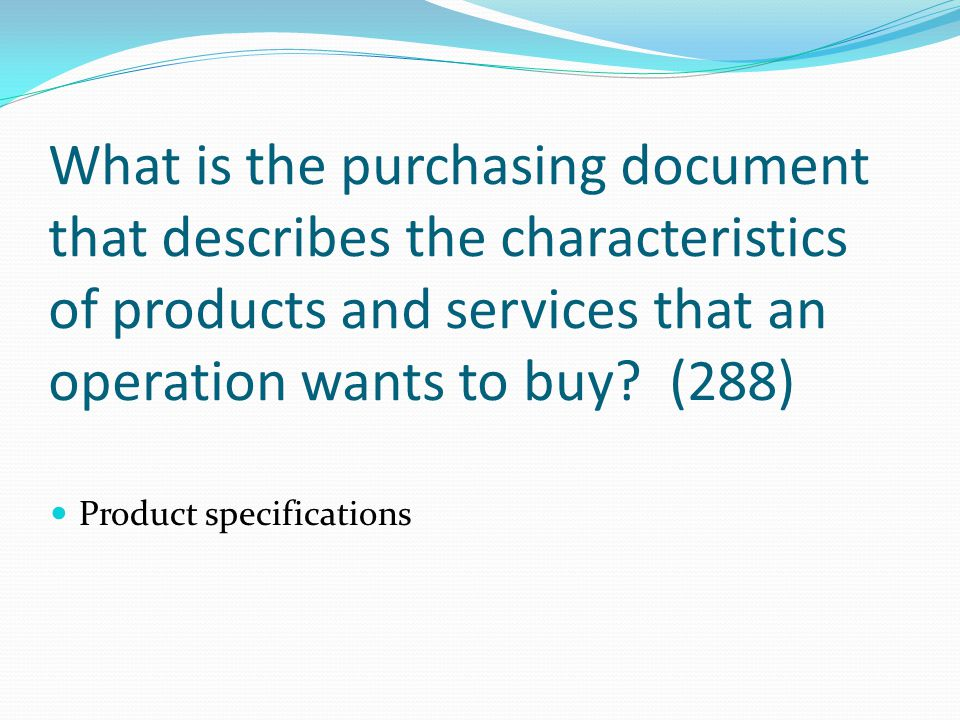 What is the purchasing document that describes the characteristics of products and services that an operation wants to buy (288)