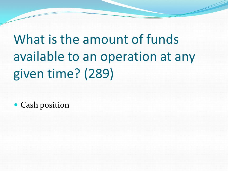 What is the amount of funds available to an operation at any given time (289)