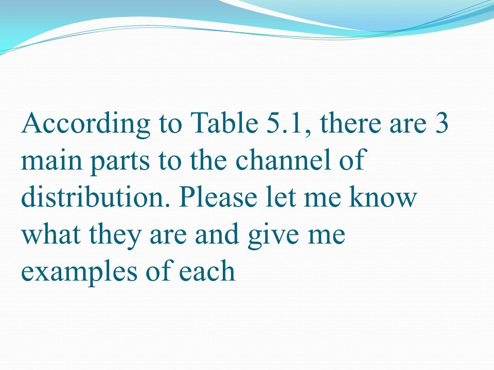 According to Table 5.1, there are 3 main parts to the channel of distribution.