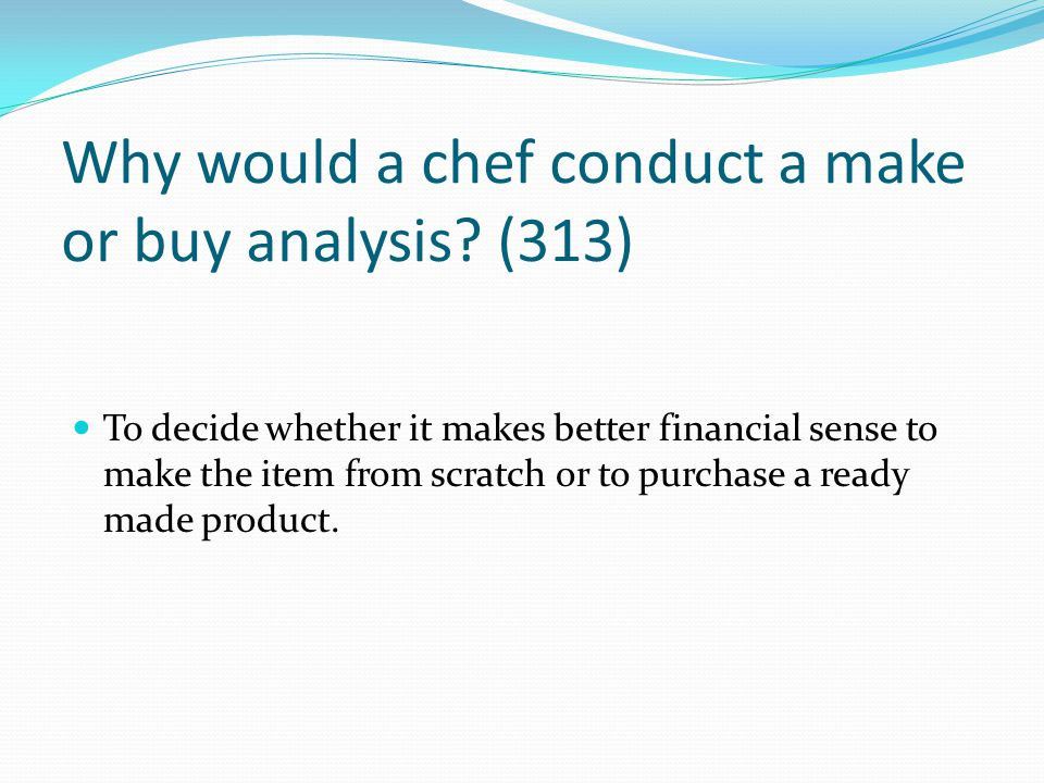 Why would a chef conduct a make or buy analysis (313)