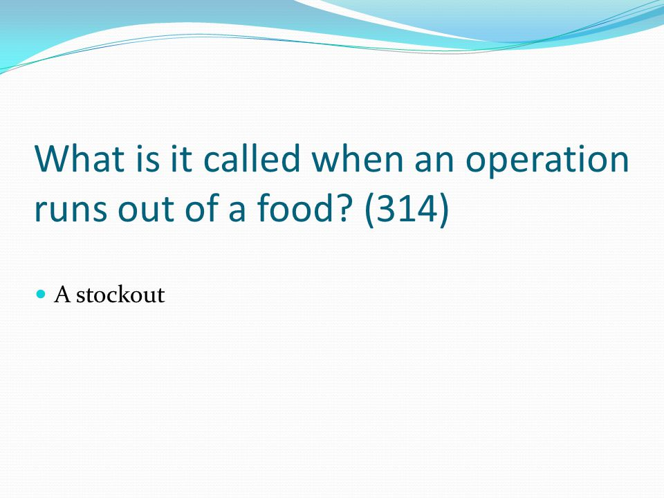 What is it called when an operation runs out of a food (314)