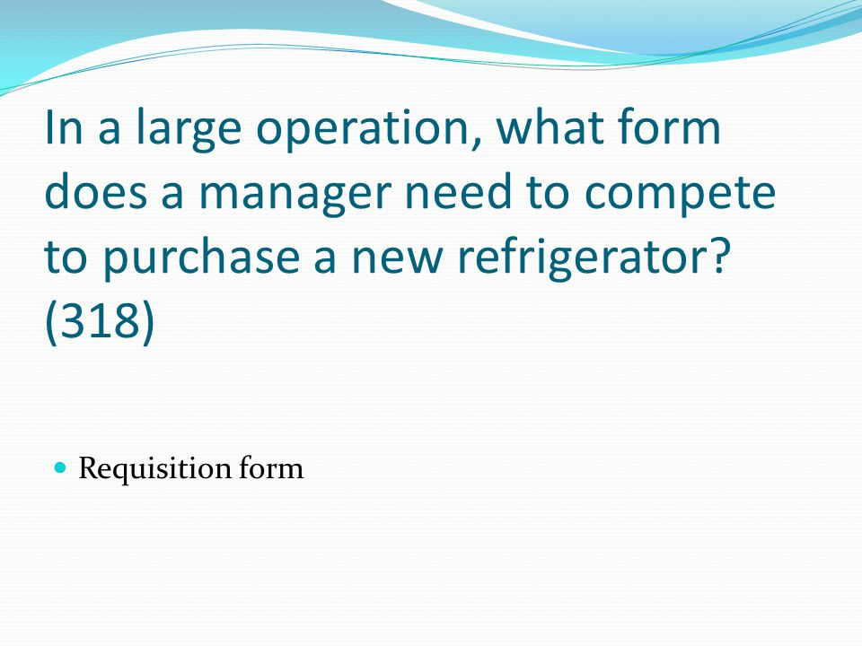 In a large operation, what form does a manager need to compete to purchase a new refrigerator (318)