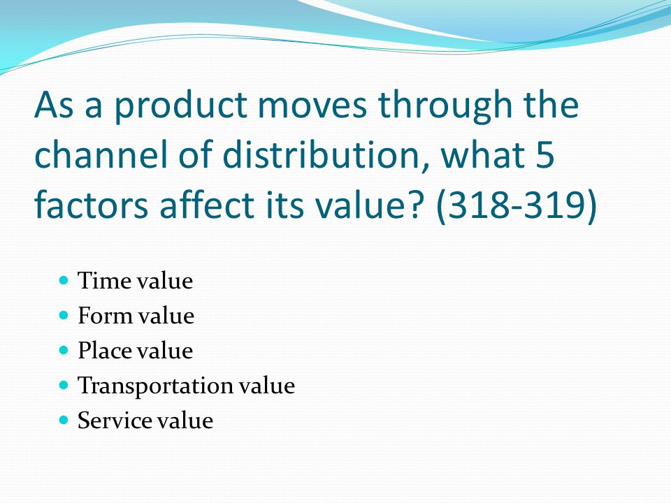 As a product moves through the channel of distribution, what 5 factors affect its value (318-319)