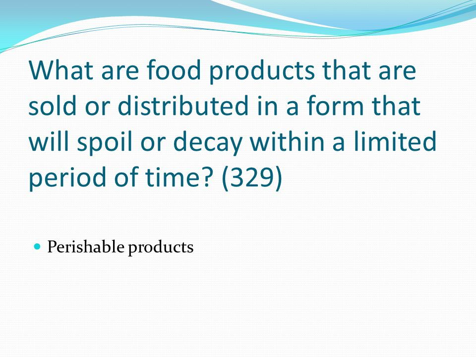 What are food products that are sold or distributed in a form that will spoil or decay within a limited period of time (329)