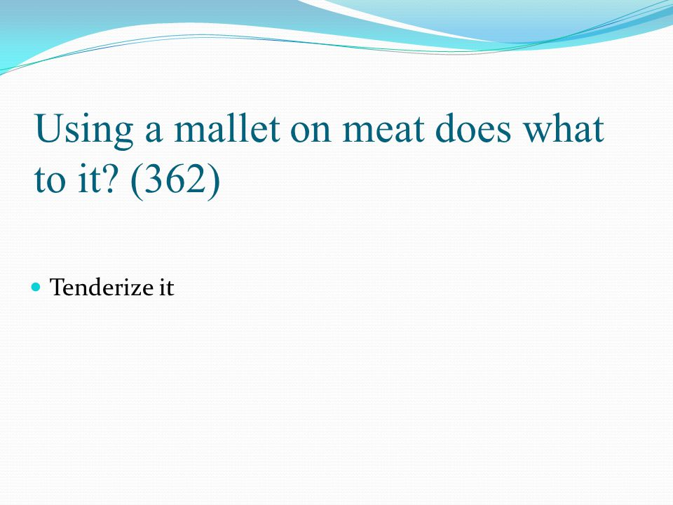 Using a mallet on meat does what to it (362)