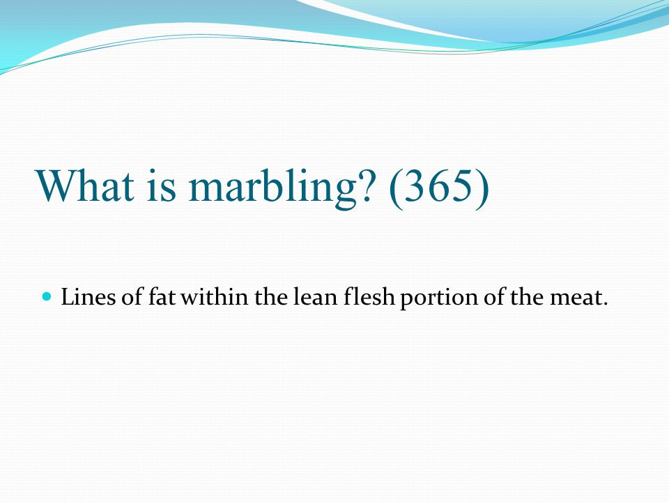 What is marbling (365) Lines of fat within the lean flesh portion of the meat.