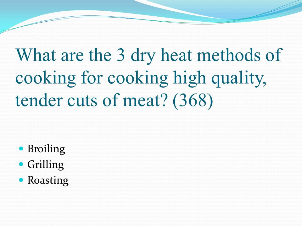 What are the 3 dry heat methods of cooking for cooking high quality, tender cuts of meat (368)
