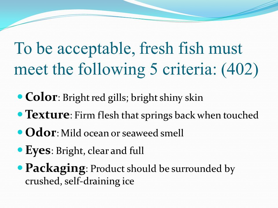 To be acceptable, fresh fish must meet the following 5 criteria: (402)