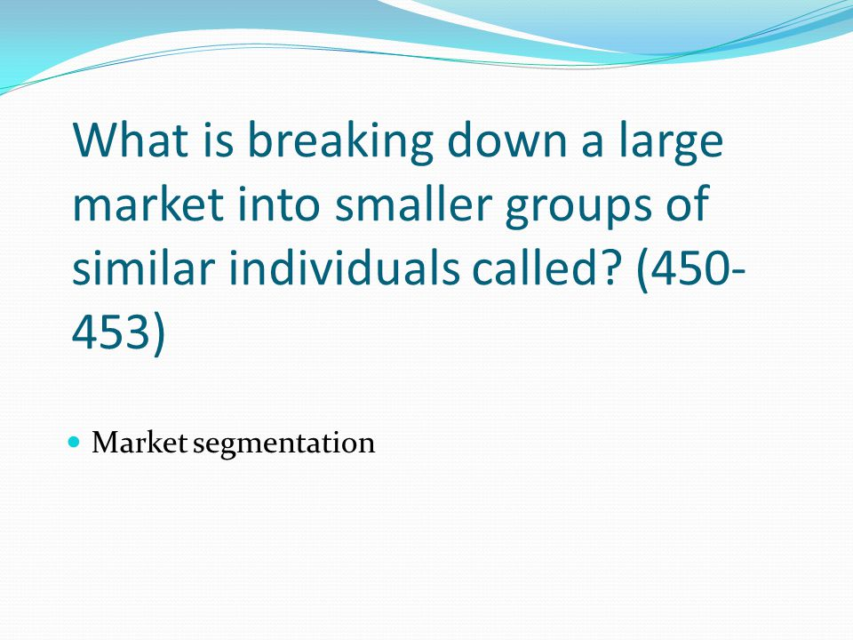What is breaking down a large market into smaller groups of similar individuals called (450-453)
