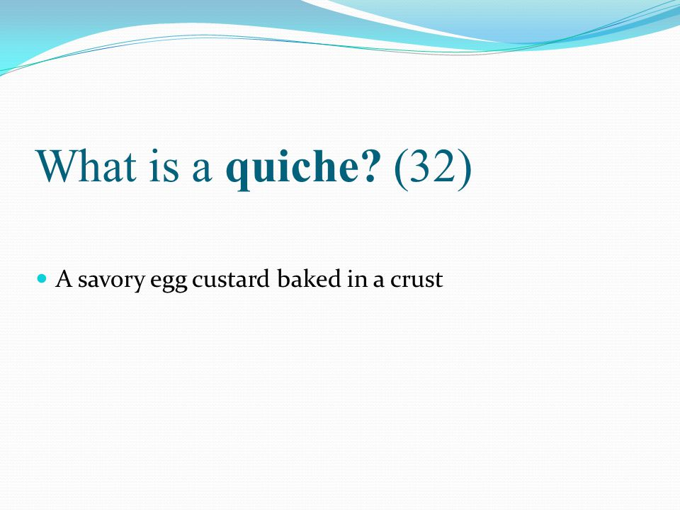 What is a quiche (32) A savory egg custard baked in a crust