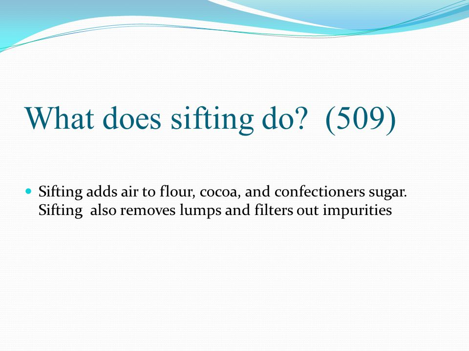 What does sifting do. (509) Sifting adds air to flour, cocoa, and confectioners sugar.