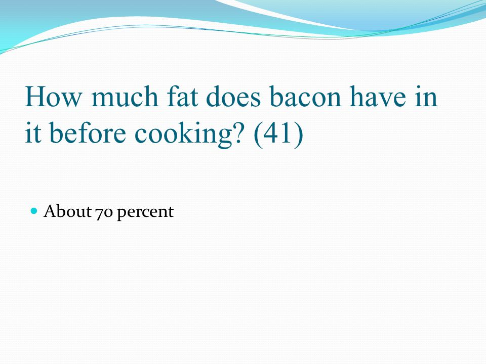 How much fat does bacon have in it before cooking (41)