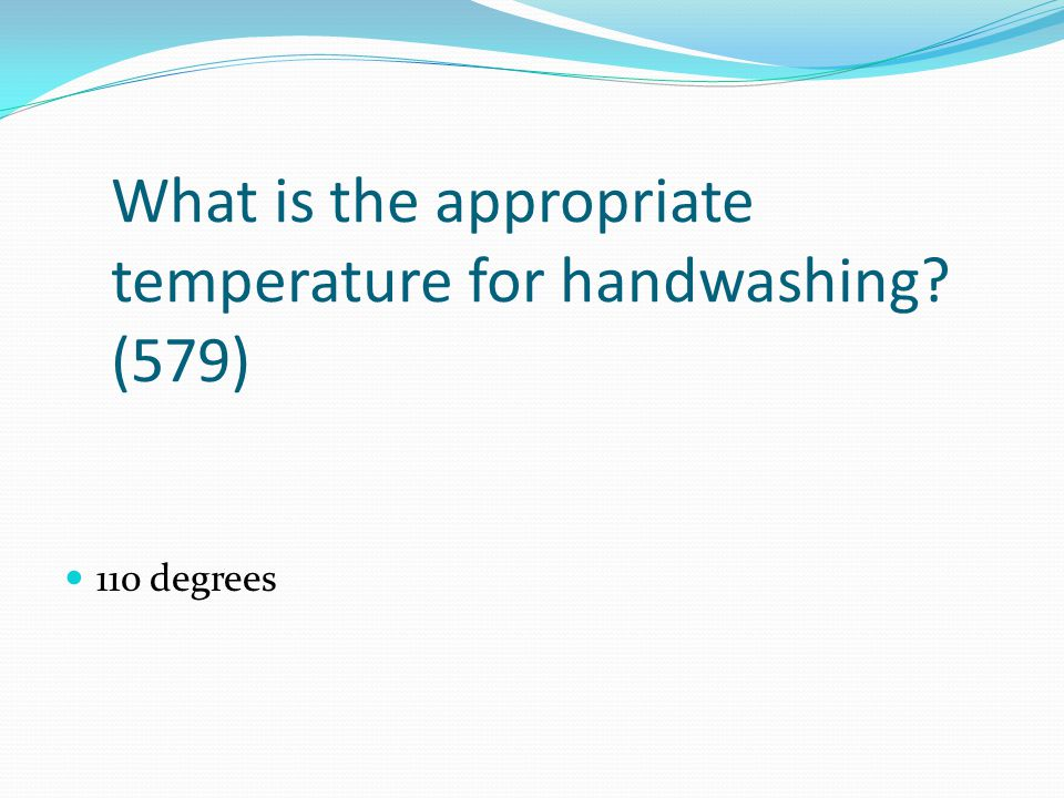 What is the appropriate temperature for handwashing (579)
