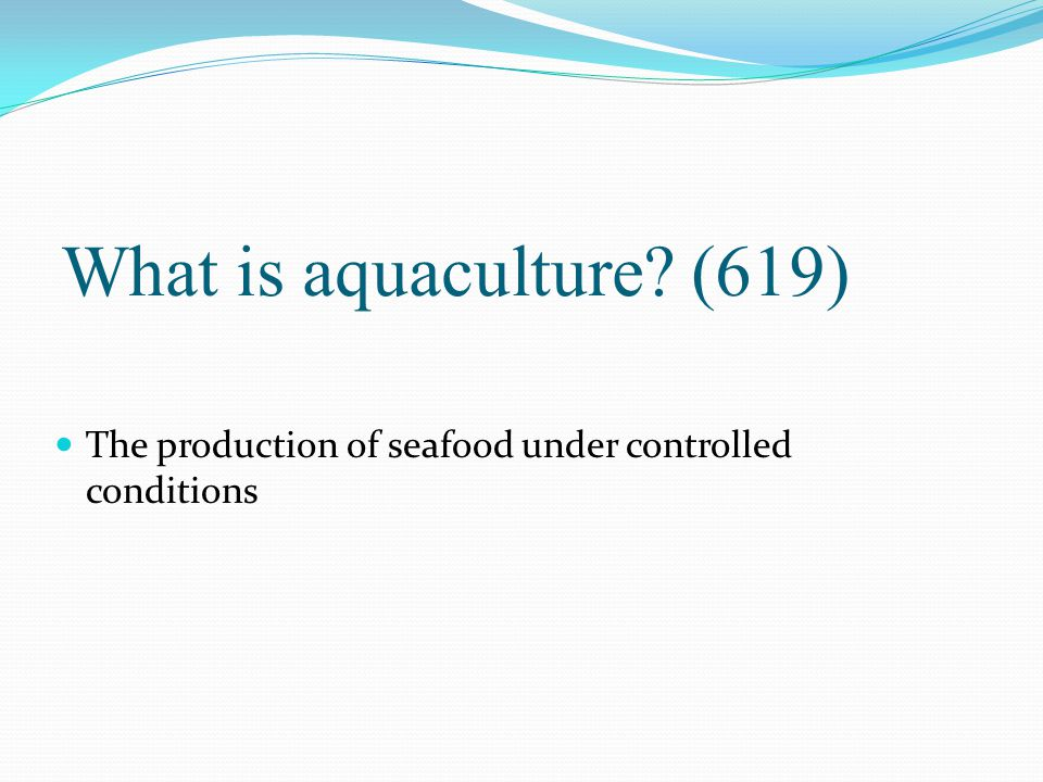 What is aquaculture (619) The production of seafood under controlled conditions