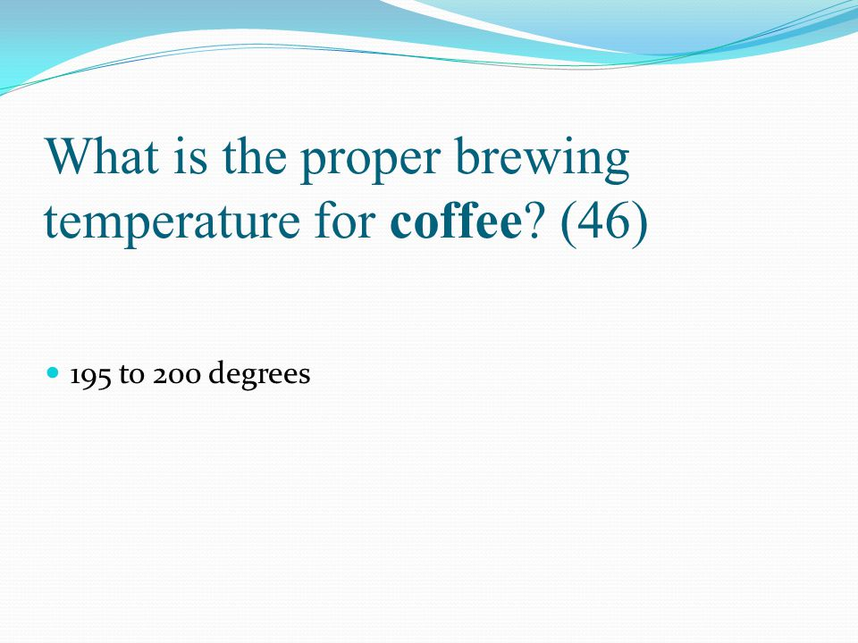 What is the proper brewing temperature for coffee (46)