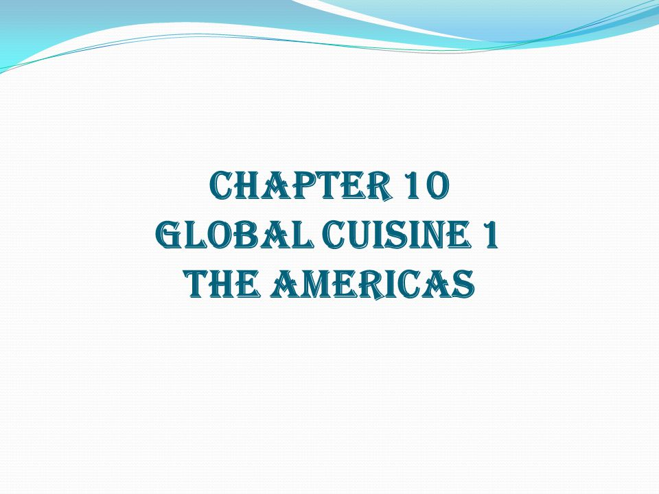 CHAPTER 10 GLOBAL CUISINE 1 THE AMERICAS