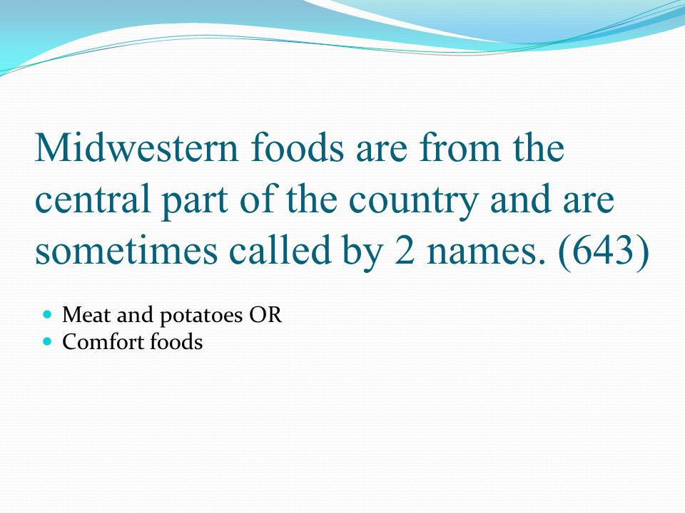Midwestern foods are from the central part of the country and are sometimes called by 2 names. (643)