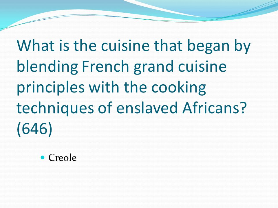 What is the cuisine that began by blending French grand cuisine principles with the cooking techniques of enslaved Africans (646)