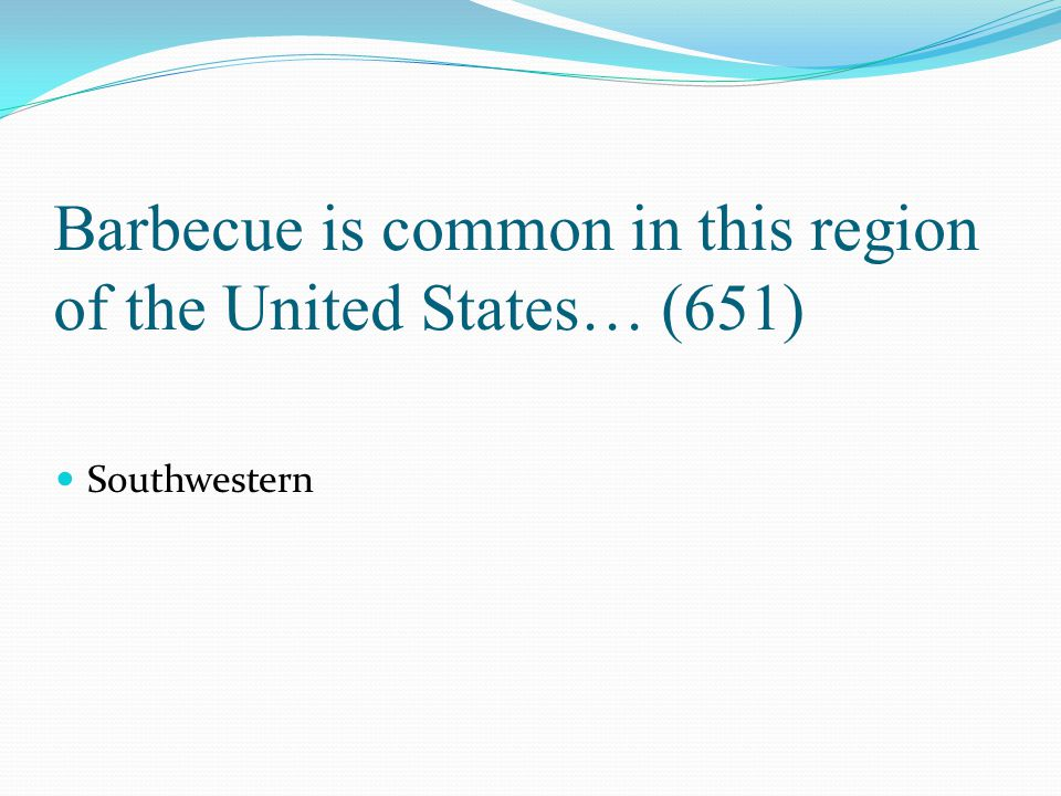 Barbecue is common in this region of the United States… (651)