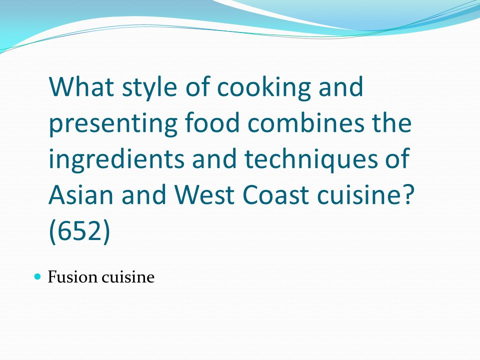 What style of cooking and presenting food combines the ingredients and techniques of Asian and West Coast cuisine (652)