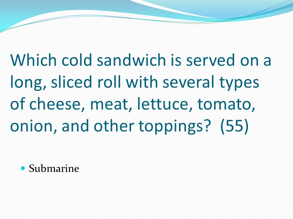 Which cold sandwich is served on a long, sliced roll with several types of cheese, meat, lettuce, tomato, onion, and other toppings (55)