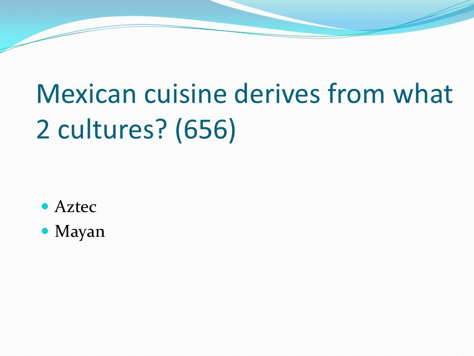 Mexican cuisine derives from what 2 cultures (656)