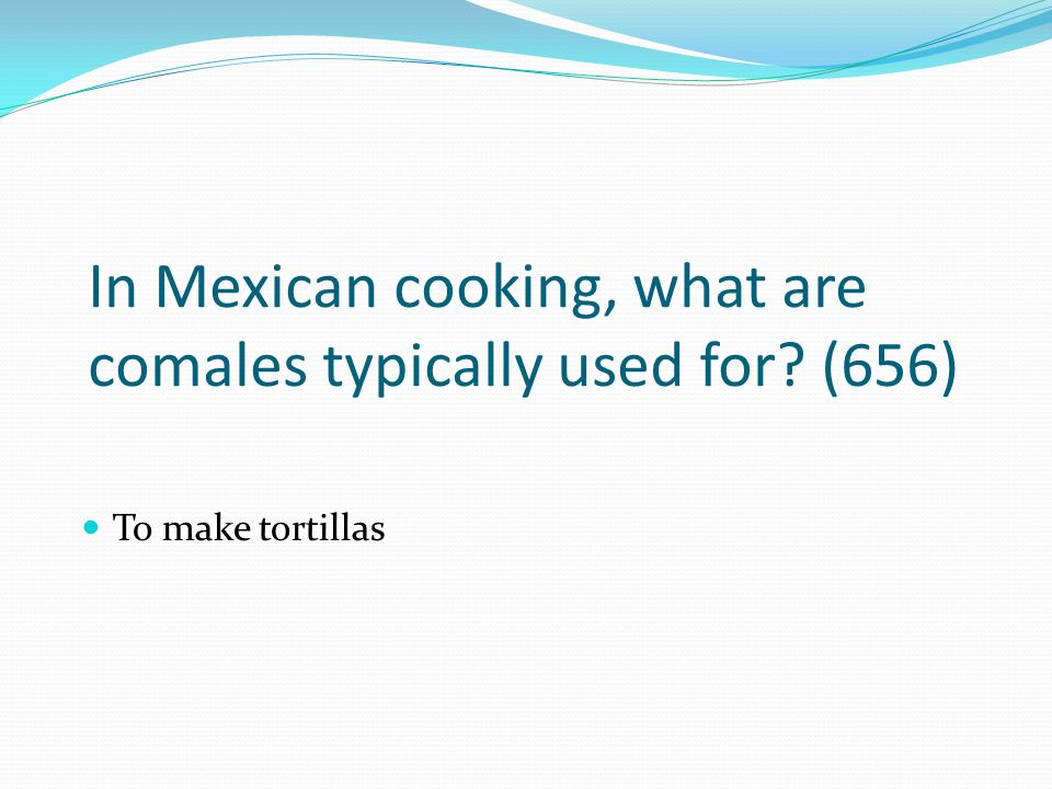In Mexican cooking, what are comales typically used for (656)