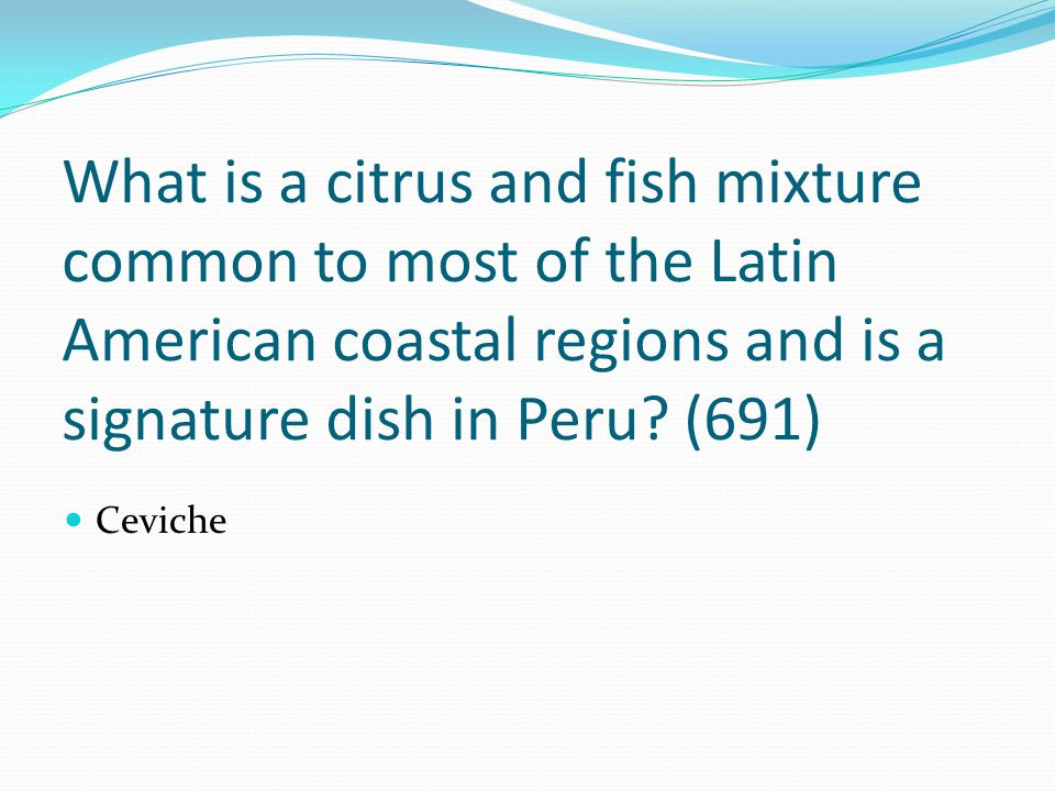 What is a citrus and fish mixture common to most of the Latin American coastal regions and is a signature dish in Peru (691)