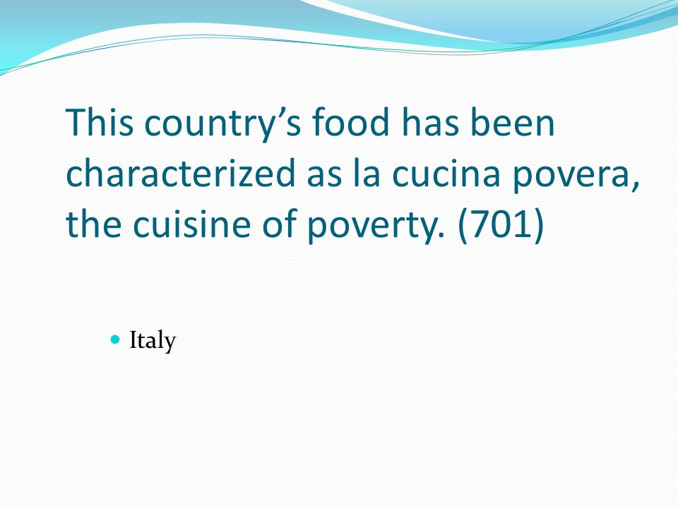 This country's food has been characterized as la cucina povera, the cuisine of poverty. (701)