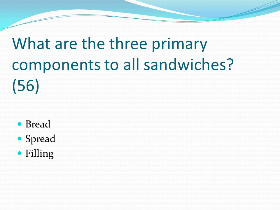 What are the three primary components to all sandwiches (56)