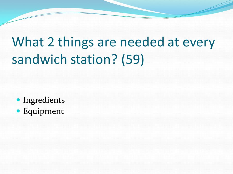 What 2 things are needed at every sandwich station (59)
