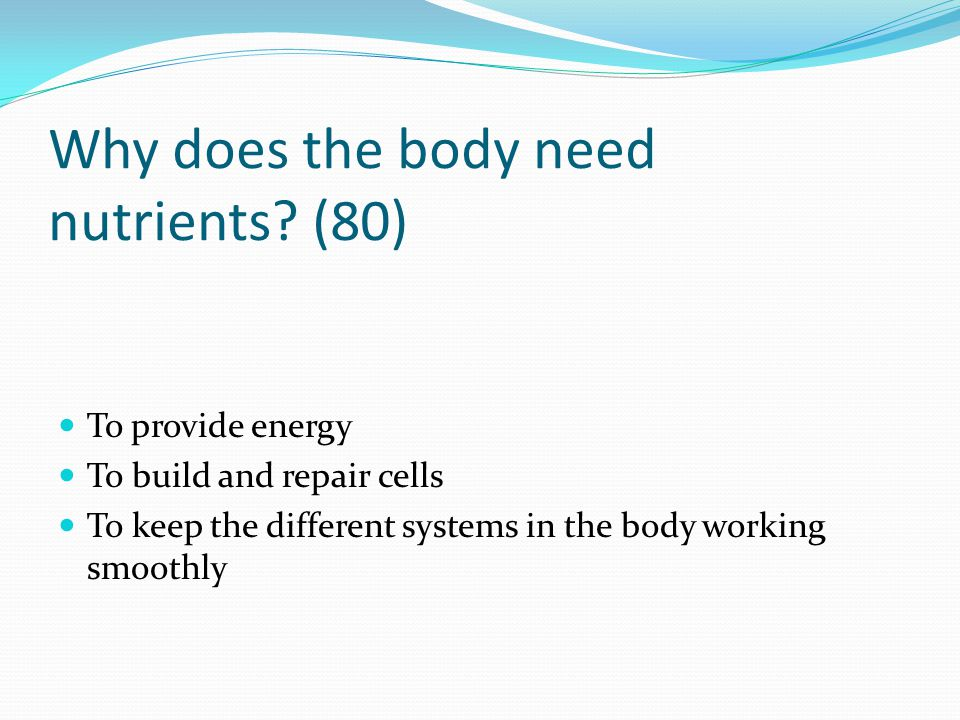 Why does the body need nutrients (80)