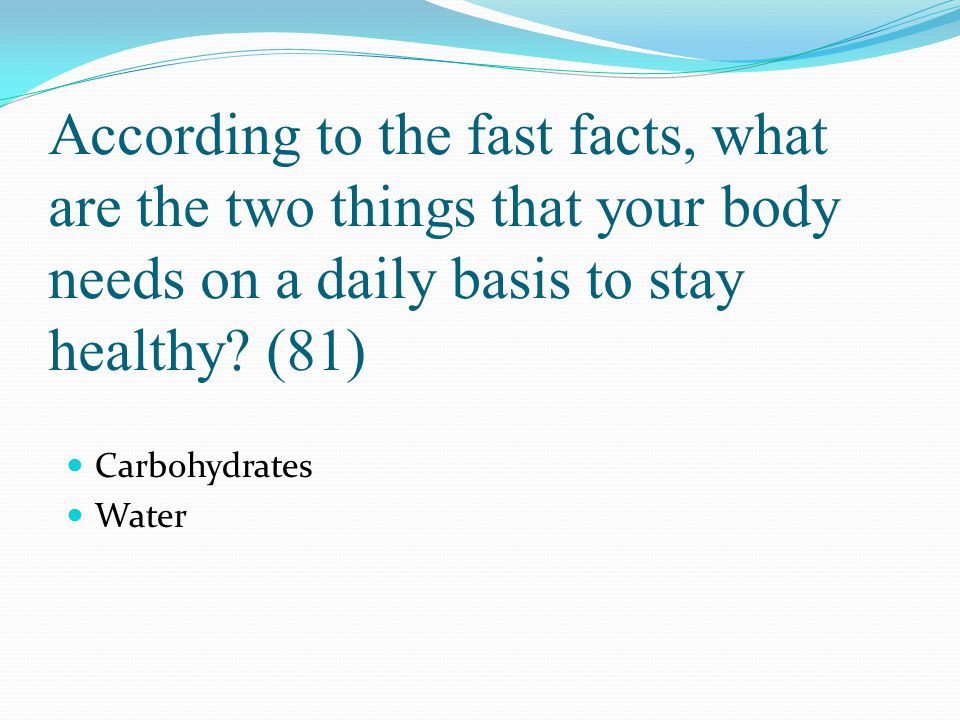 According to the fast facts, what are the two things that your body needs on a daily basis to stay healthy (81)