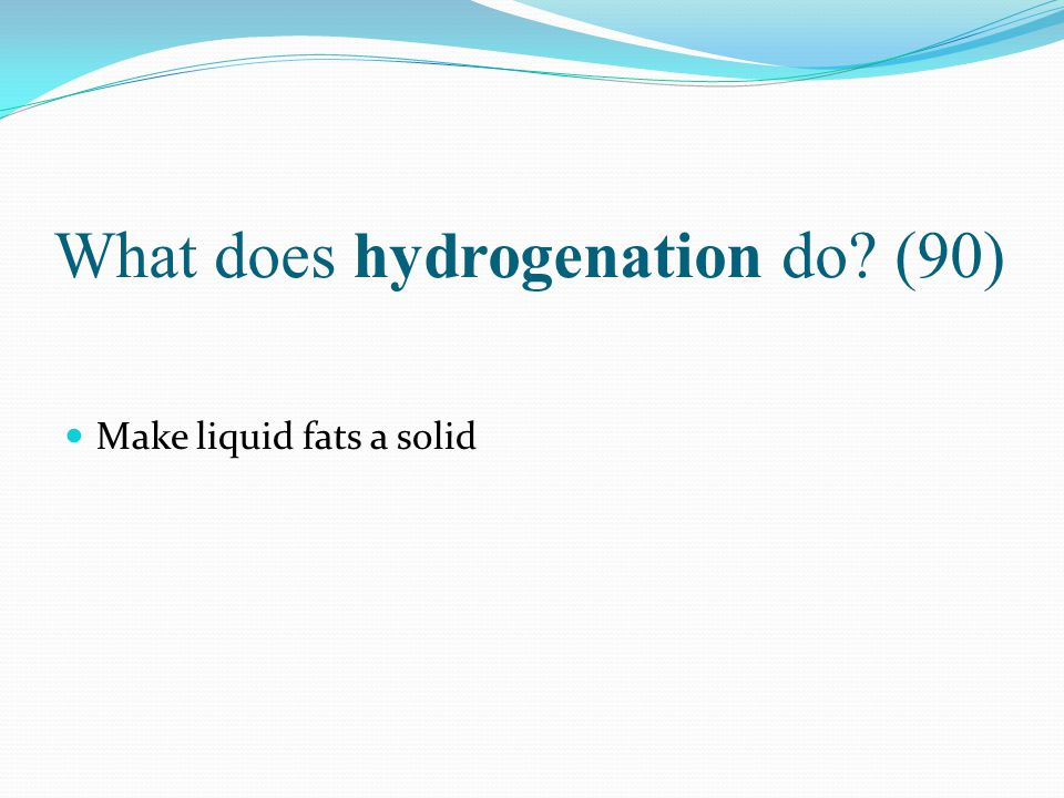 What does hydrogenation do (90)