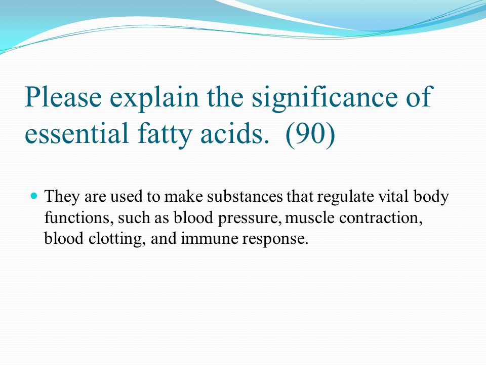 Please explain the significance of essential fatty acids. (90)